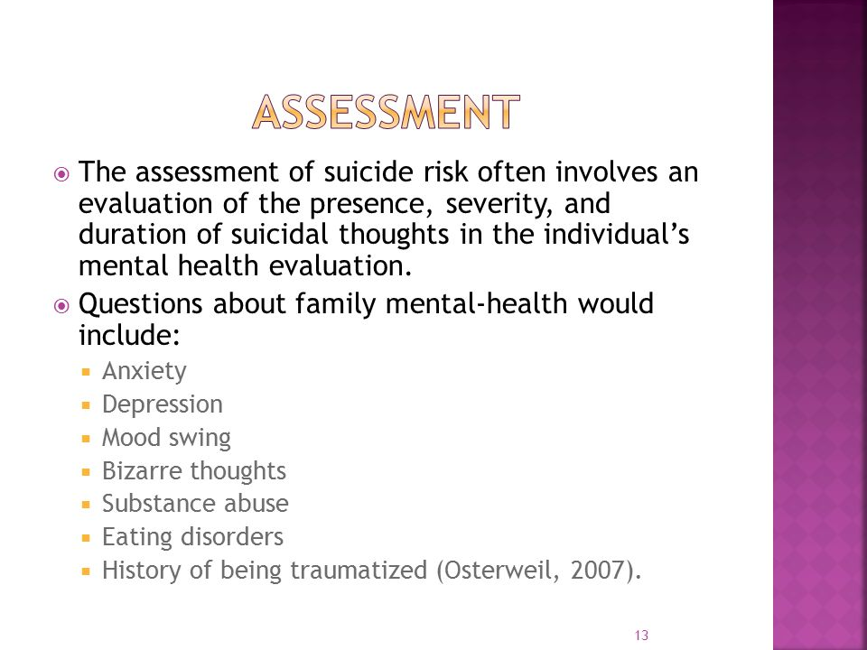  The assessment of suicide risk often involves an evaluation of the presence, severity, and duration of suicidal thoughts in the individual's mental health evaluation.
