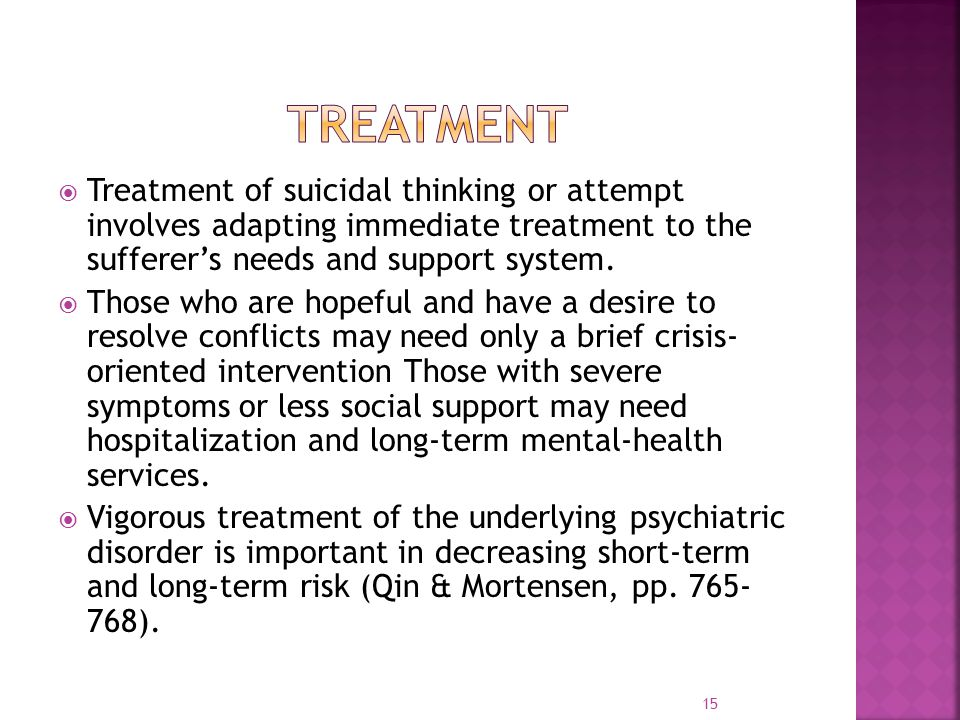  Treatment of suicidal thinking or attempt involves adapting immediate treatment to the sufferer's needs and support system.
