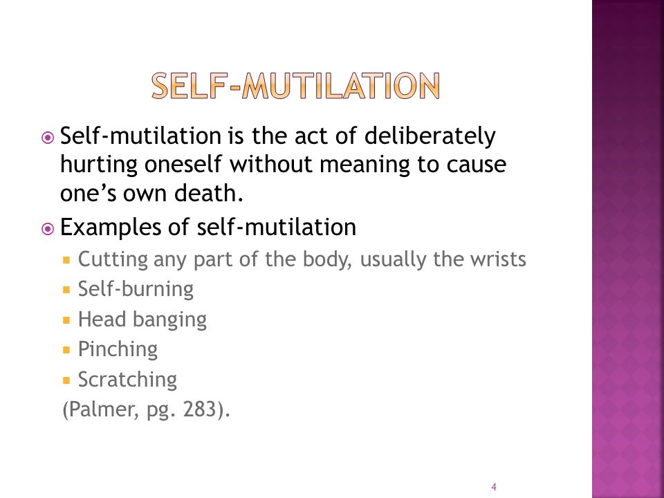  Self-mutilation is the act of deliberately hurting oneself without meaning to cause one's own death.  Examples of self-mutilation  Cutting any par