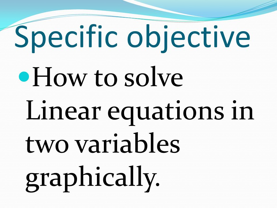 Specific objective How to solve Linear equations in two variables graphically.
