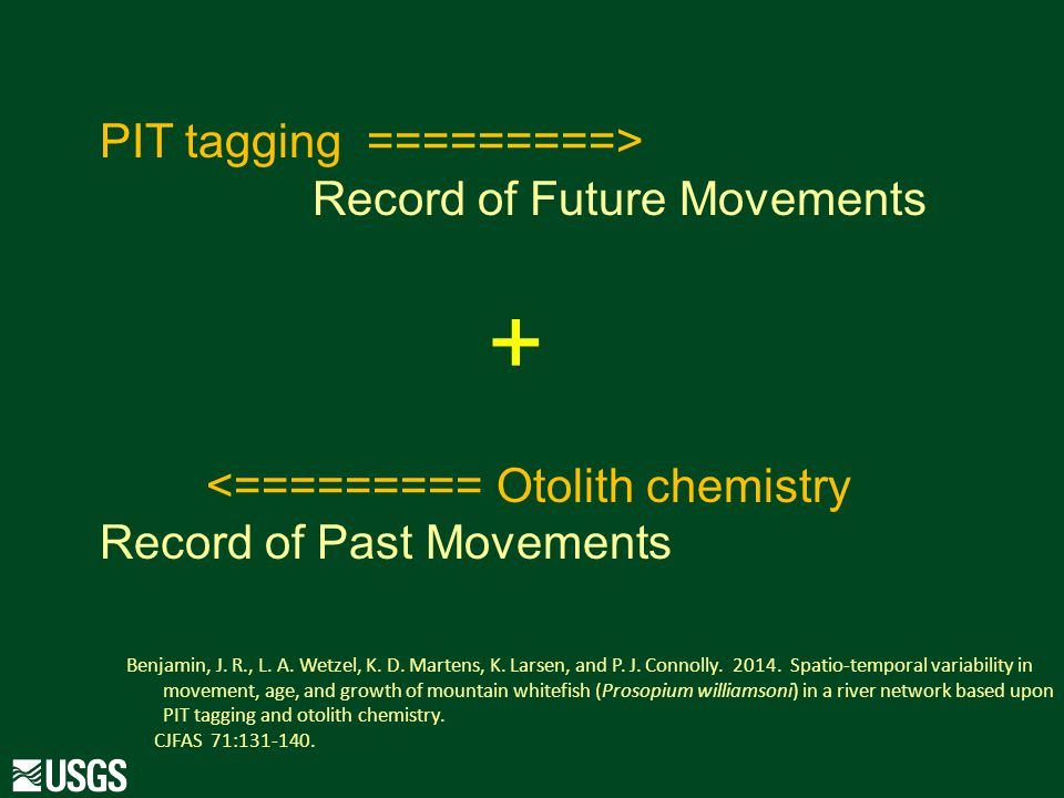 PIT tagging =========> Record of Future Movements + <========= Otolith chemistry Record of Past Movements Benjamin, J.