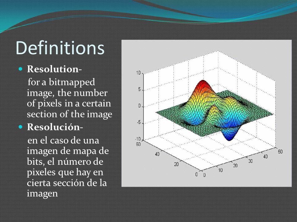 Definitions Resolution- for a bitmapped image, the number of pixels in a certain section of the image Resolución- en el caso de una imagen de mapa de bits, el número de pixeles que hay en cierta sección de la imagen