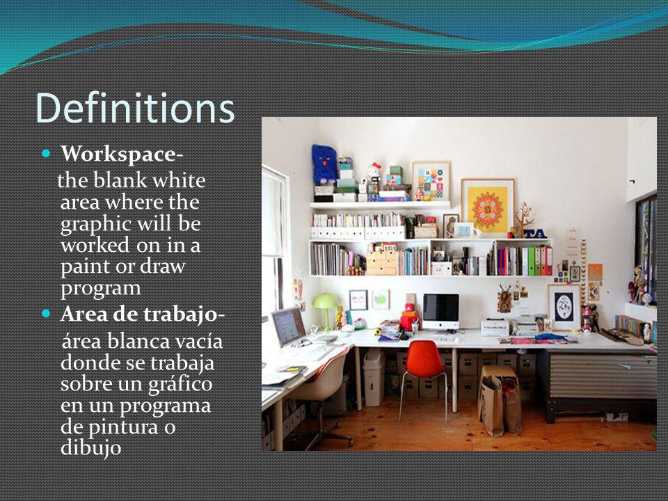 Definitions Workspace- the blank white area where the graphic will be worked on in a paint or draw program Area de trabajo- área blanca vacía donde se trabaja sobre un gráfico en un programa de pintura o dibujo