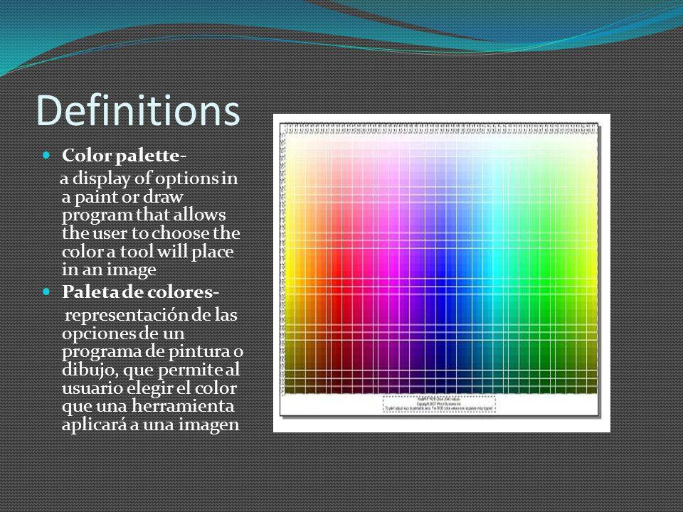 Definitions Color palette- a display of options in a paint or draw program that allows the user to choose the color a tool will place in an image Paleta de colores- representación de las opciones de un programa de pintura o dibujo, que permite al usuario elegir el color que una herramienta aplicará a una imagen