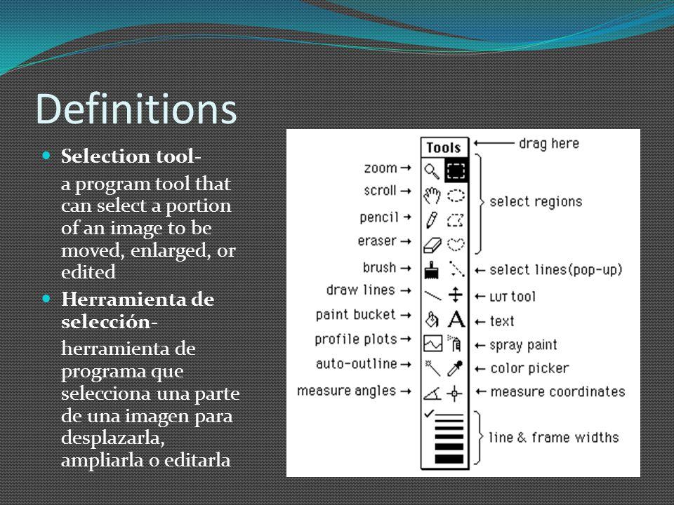 Definitions Selection tool- a program tool that can select a portion of an image to be moved, enlarged, or edited Herramienta de selección- herramienta de programa que selecciona una parte de una imagen para desplazarla, ampliarla o editarla