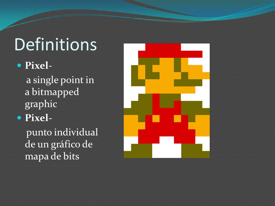 Definitions Pixel- a single point in a bitmapped graphic Pixel- punto individual de un gráfico de mapa de bits