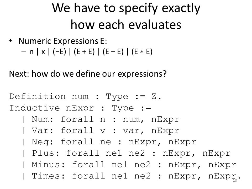 We have to specify exactly how each evaluates Numeric Expressions E: – n | x | (−E) | (E + E) | (E − E) | (E ∗ E) Next: how do we define our expressions.