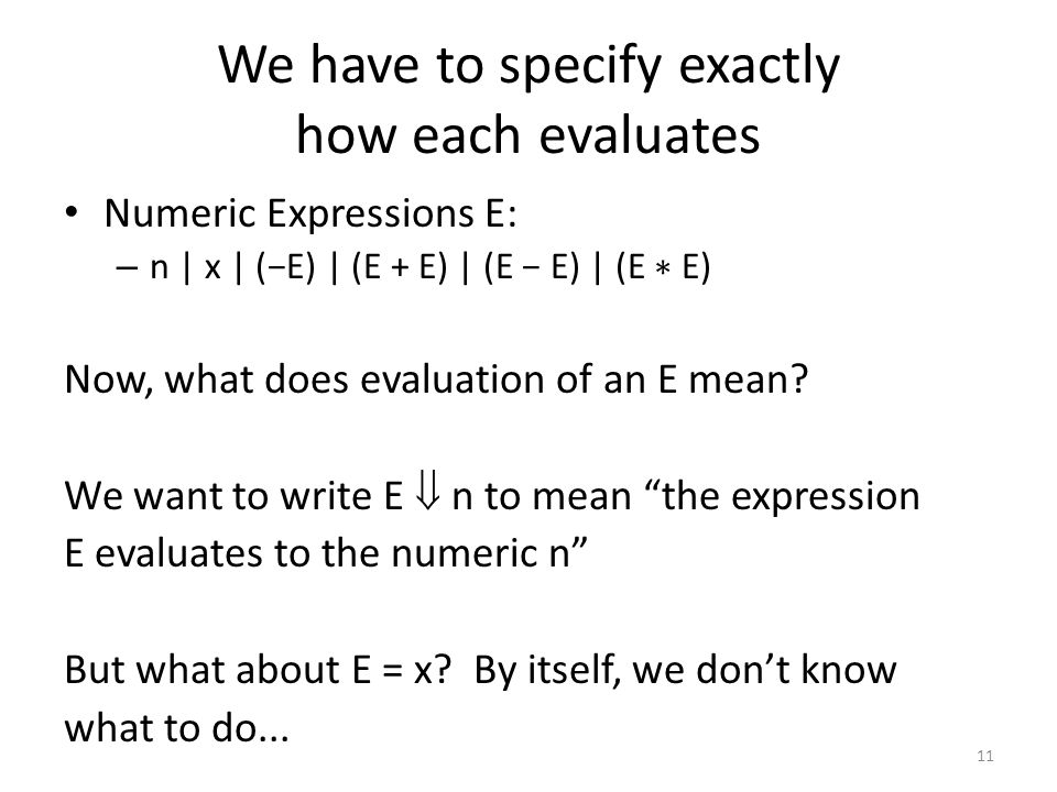 We have to specify exactly how each evaluates Numeric Expressions E: – n | x | (−E) | (E + E) | (E − E) | (E ∗ E) Now, what does evaluation of an E mean.