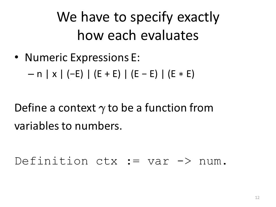 We have to specify exactly how each evaluates Numeric Expressions E: – n | x | (−E) | (E + E) | (E − E) | (E ∗ E) Define a context ° to be a function from variables to numbers.