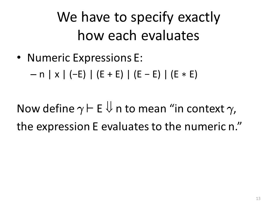 We have to specify exactly how each evaluates Numeric Expressions E: – n | x | (−E) | (E + E) | (E − E) | (E ∗ E) Now define ° ` E  n to mean in context °, the expression E evaluates to the numeric n. 13