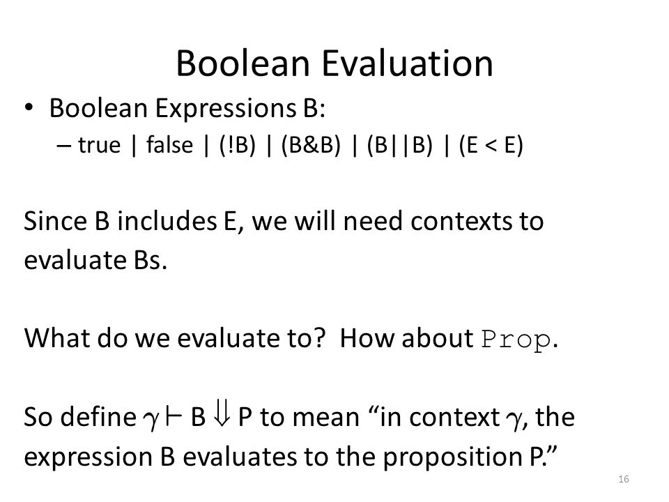 Boolean Evaluation Boolean Expressions B: – true | false | (!B) | (B&B) | (B||B) | (E < E) Since B includes E, we will need contexts to evaluate Bs.