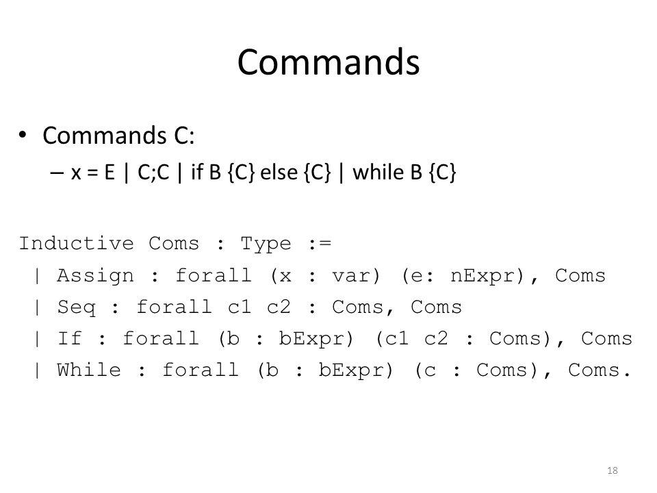 Commands Commands C: – x = E | C;C | if B {C} else {C} | while B {C} Inductive Coms : Type := | Assign : forall (x : var) (e: nExpr), Coms | Seq : forall c1 c2 : Coms, Coms | If : forall (b : bExpr) (c1 c2 : Coms), Coms | While : forall (b : bExpr) (c : Coms), Coms.