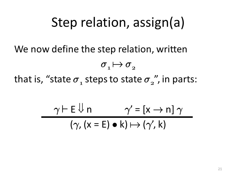 Step relation, assign(a) We now define the step relation, written ¾ 1  ¾ 2 that is, state ¾ 1 steps to state ¾ 2 , in parts: ° ` E  n ° ' = [x .