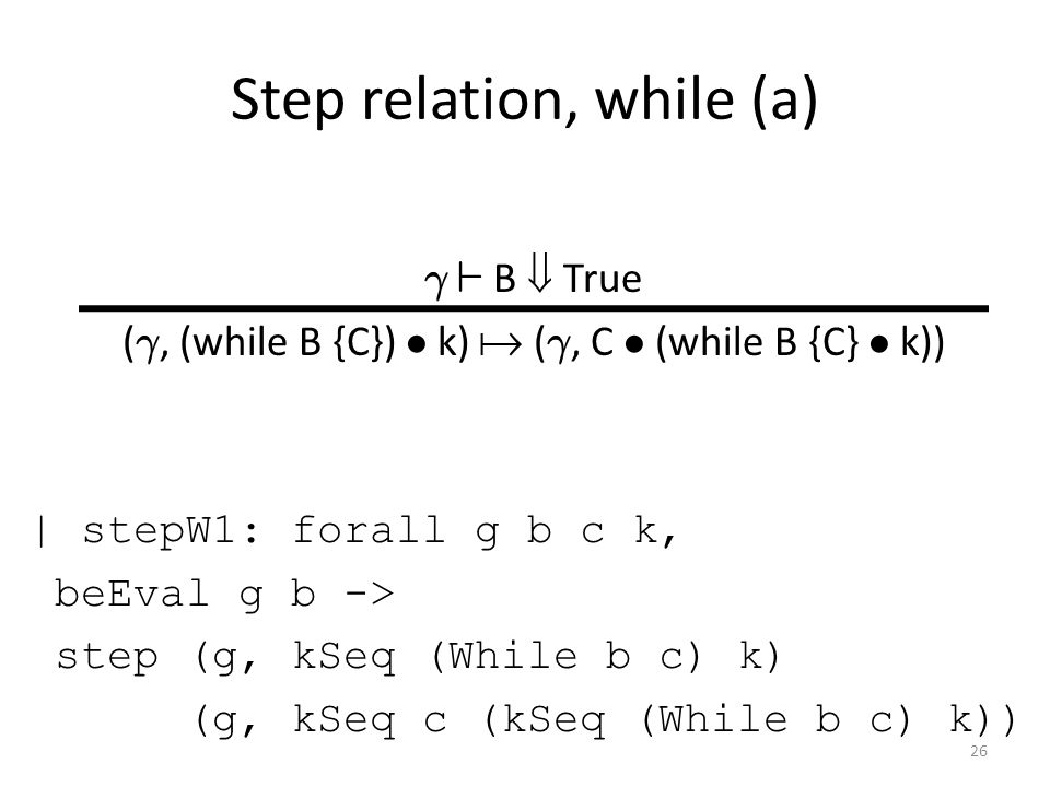 Step relation, while (a) ° ` B  True ( °, (while B {C}) ² k)  ( °, C ² (while B {C} ² k)) | stepW1: forall g b c k, beEval g b -> step (g, kSeq (While b c) k) (g, kSeq c (kSeq (While b c) k)) 26