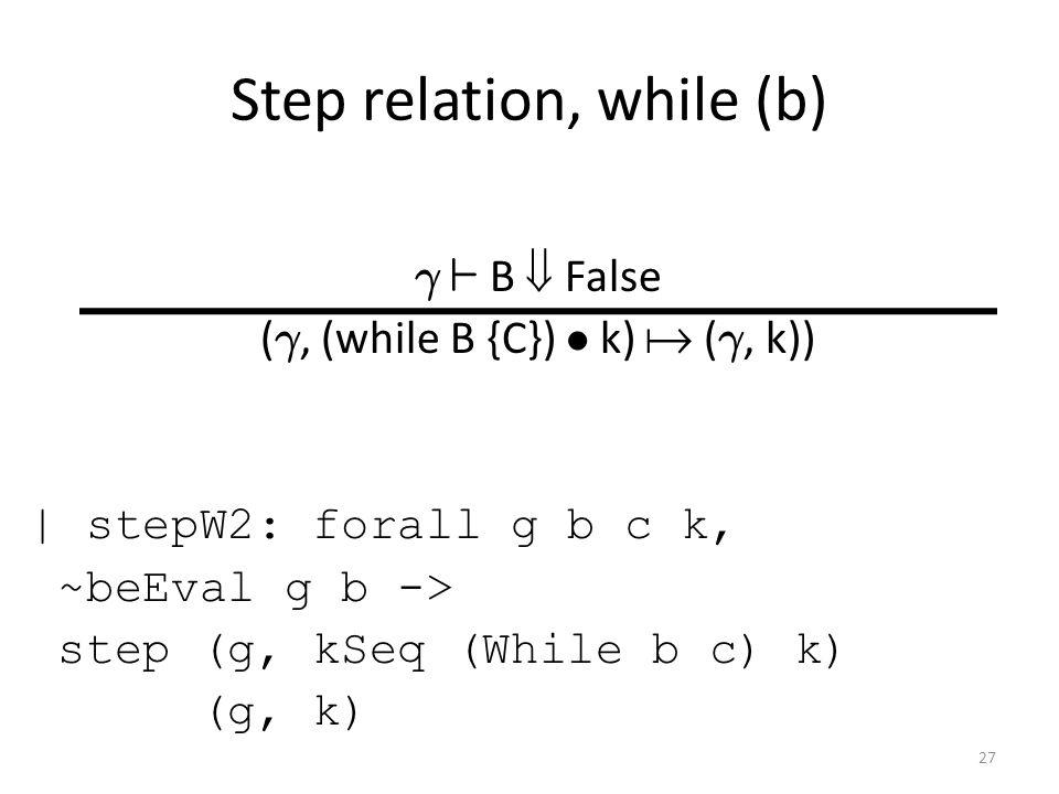 Step relation, while (b) ° ` B  False ( °, (while B {C}) ² k)  ( °, k)) | stepW2: forall g b c k, ~beEval g b -> step (g, kSeq (While b c) k) (g, k) 27