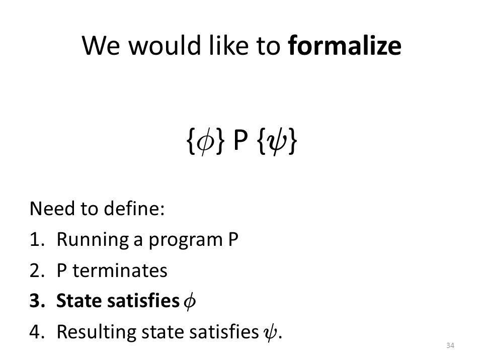 We would like to formalize { Á } P { Ã } Need to define: 1.Running a program P 2.P terminates 3.State satisfies Á 4.Resulting state satisfies Ã.