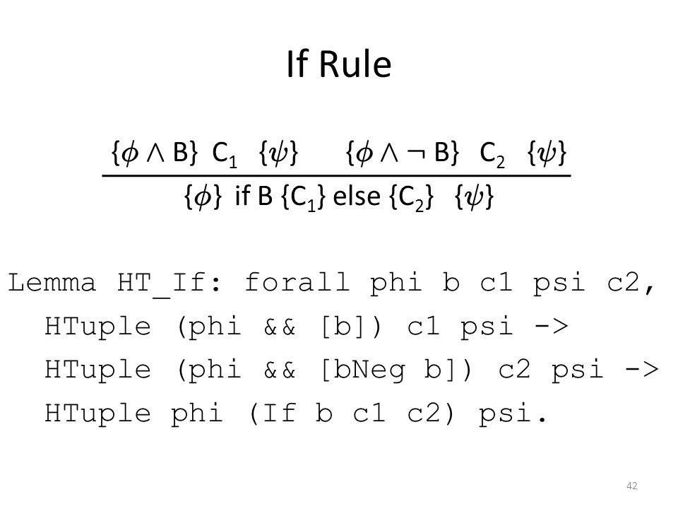 If Rule { Á Æ B} C 1 { Ã } { Á Æ : B} C 2 { Ã } { Á } if B {C 1 } else {C 2 } { Ã } Lemma HT_If: forall phi b c1 psi c2, HTuple (phi && [b]) c1 psi -> HTuple (phi && [bNeg b]) c2 psi -> HTuple phi (If b c1 c2) psi.