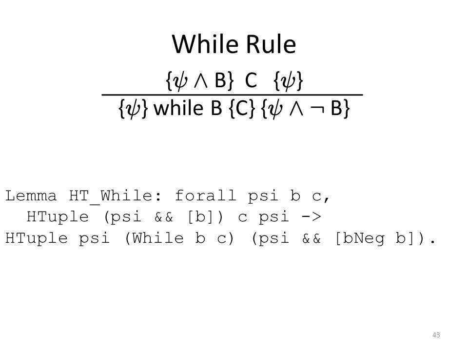 While Rule { Ã Æ B} C { Ã } { Ã } while B {C} { Ã Æ : B} Lemma HT_While: forall psi b c, HTuple (psi && [b]) c psi -> HTuple psi (While b c) (psi && [bNeg b]).