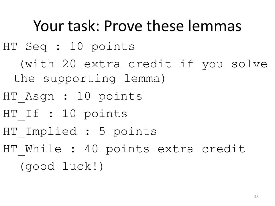Your task: Prove these lemmas HT_Seq : 10 points (with 20 extra credit if you solve the supporting lemma) HT_Asgn : 10 points HT_If : 10 points HT_Implied : 5 points HT_While : 40 points extra credit (good luck!) 45