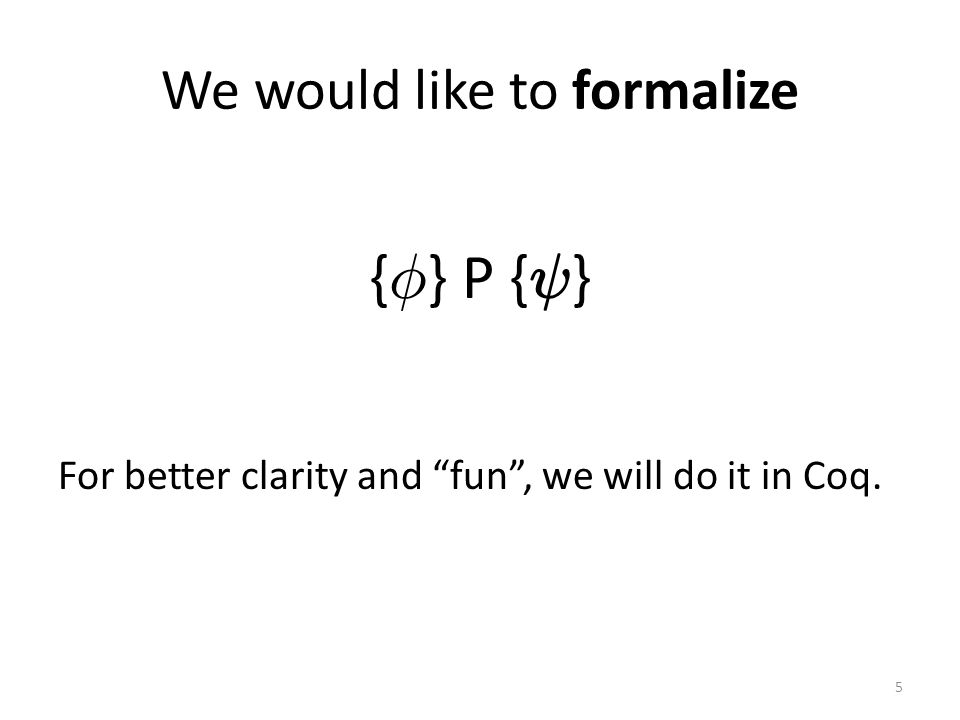 We would like to formalize { Á } P { Ã } For better clarity and fun , we will do it in Coq. 5