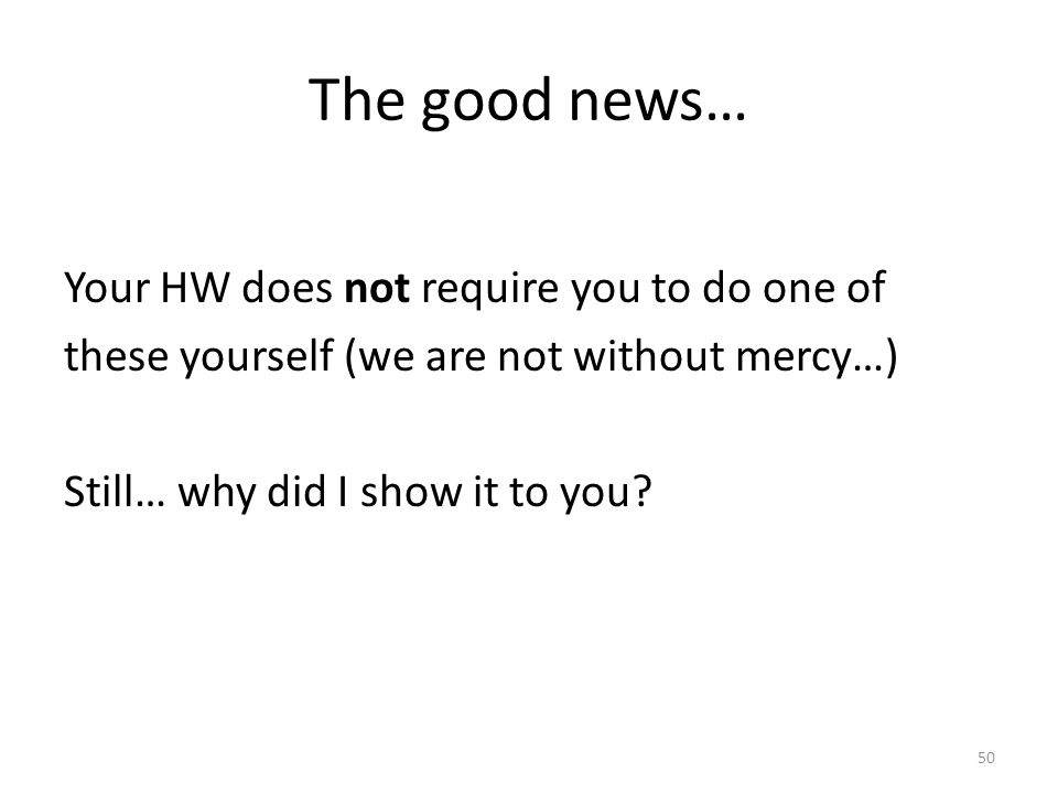 The good news… Your HW does not require you to do one of these yourself (we are not without mercy…) Still… why did I show it to you.