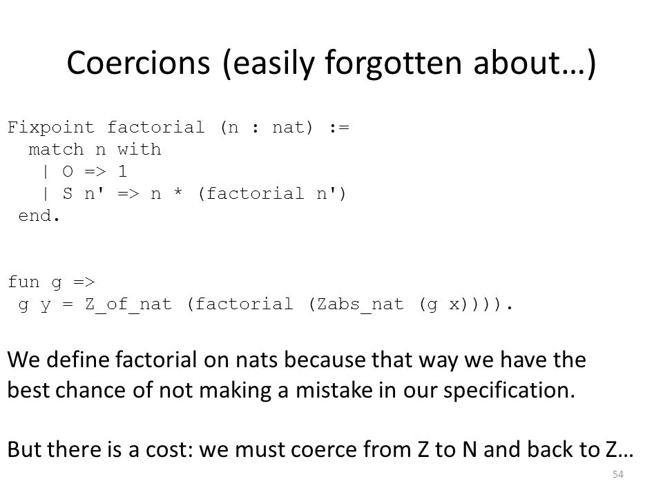 Coercions (easily forgotten about…) Fixpoint factorial (n : nat) := match n with | O => 1 | S n => n * (factorial n ) end.