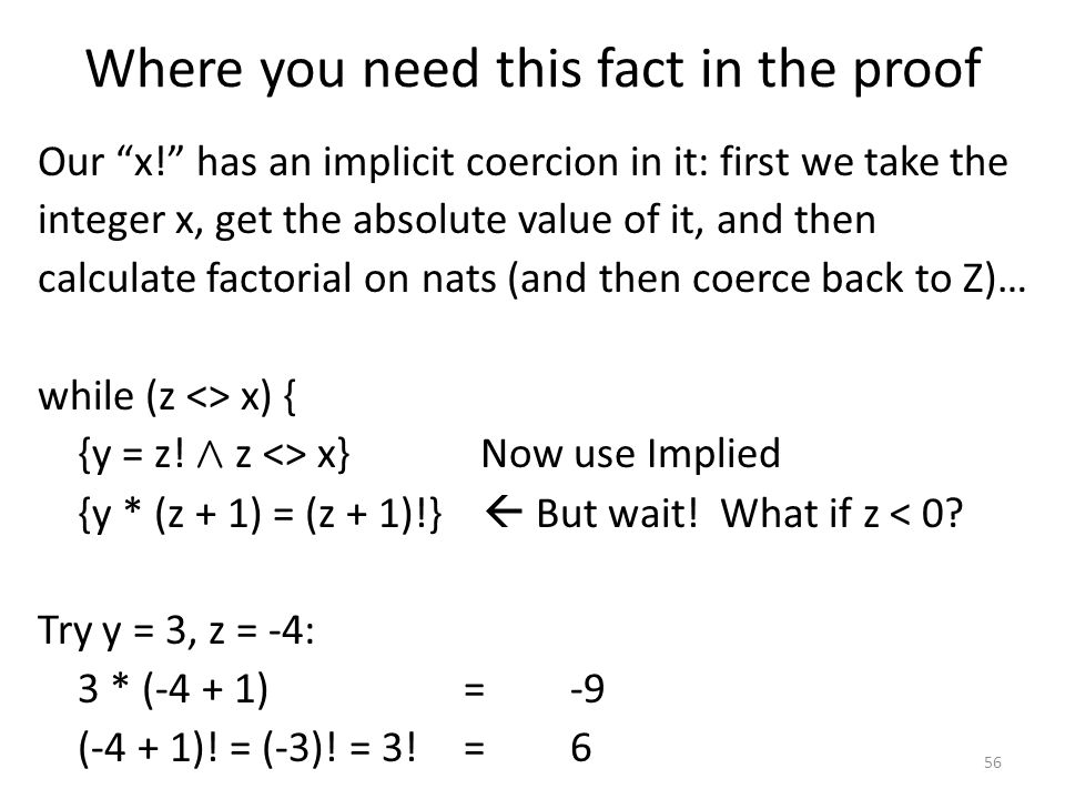 Where you need this fact in the proof Our x! has an implicit coercion in it: first we take the integer x, get the absolute value of it, and then calculate factorial on nats (and then coerce back to Z)… while (z <> x) { {y = z.