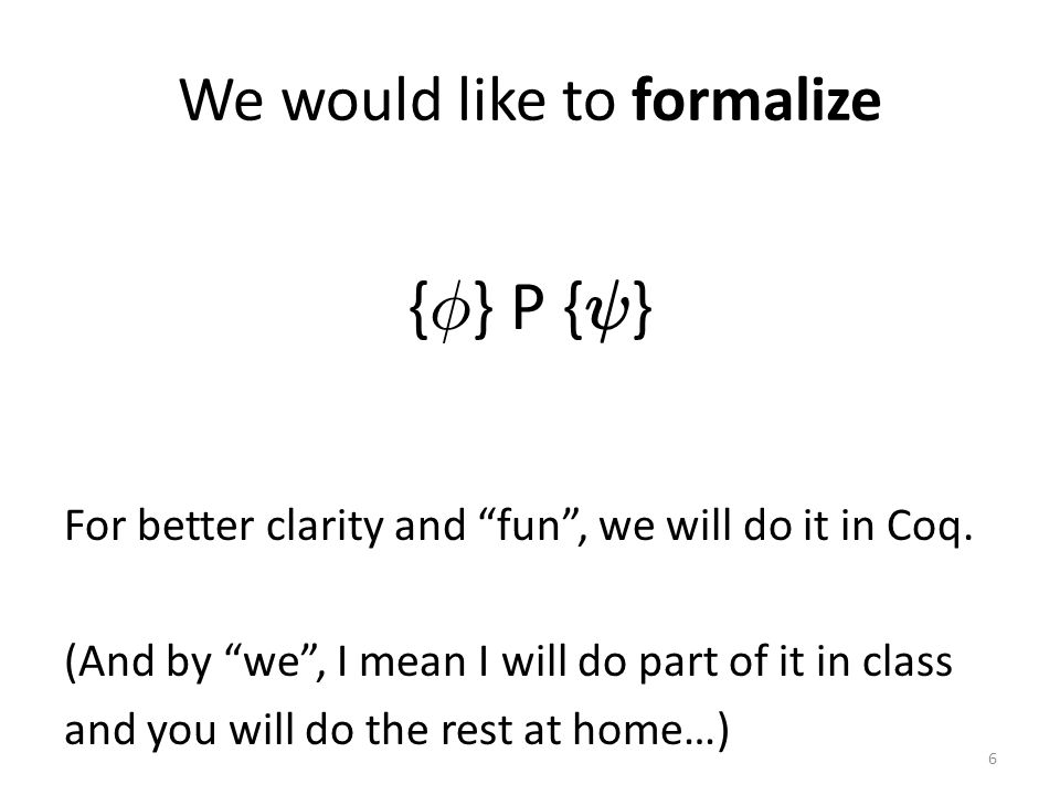 We would like to formalize { Á } P { Ã } For better clarity and fun , we will do it in Coq.