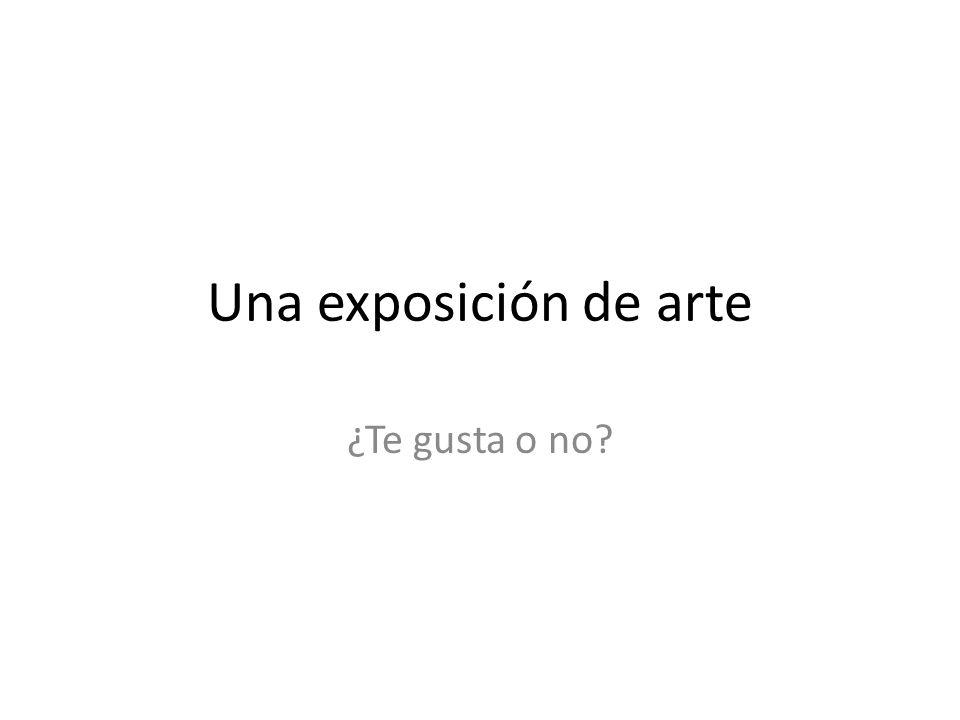 Una exposición de arte ¿Te gusta o no