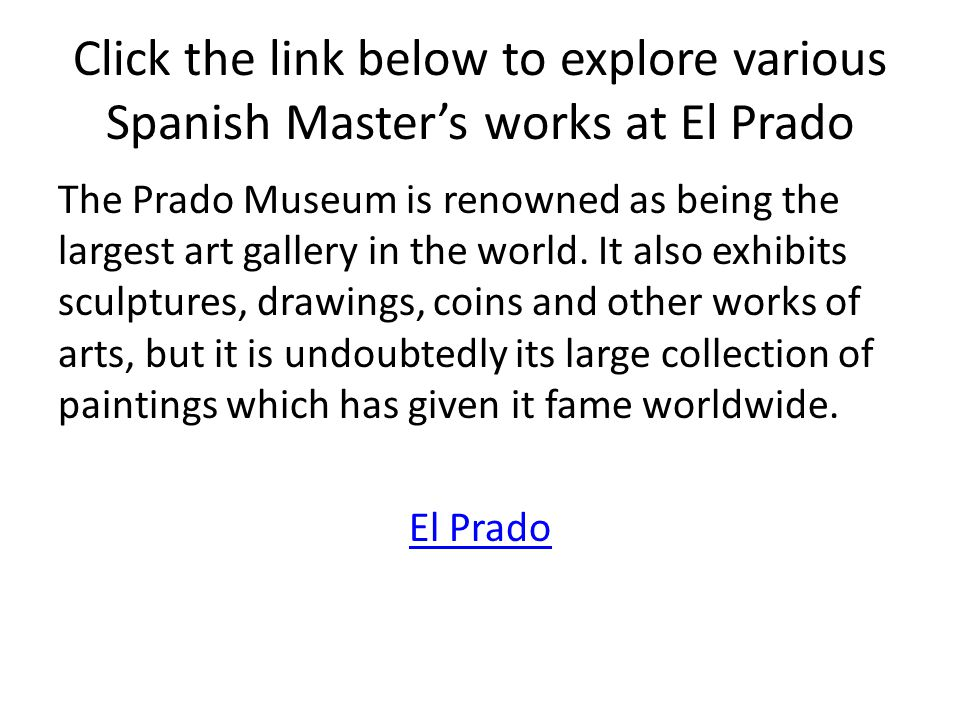 Click the link below to explore various Spanish Master's works at El Prado The Prado Museum is renowned as being the largest art gallery in the world.