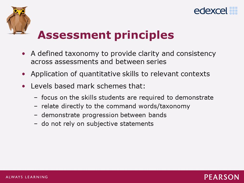 Click to edit Master title style Click to edit Master text styles –Second level Third level –Fourth level »Fifth level A defined taxonomy to provide clarity and consistency across assessments and between series Application of quantitative skills to relevant contexts Levels based mark schemes that: –focus on the skills students are required to demonstrate –relate directly to the command words/taxonomy –demonstrate progression between bands –do not rely on subjective statements Assessment principles