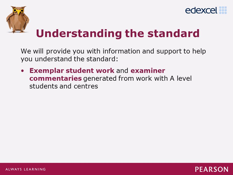 Click to edit Master title style Click to edit Master text styles –Second level Third level –Fourth level »Fifth level We will provide you with information and support to help you understand the standard: Exemplar student work and examiner commentaries generated from work with A level students and centres Understanding the standard