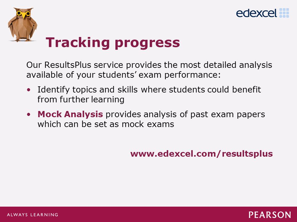 Click to edit Master title style Click to edit Master text styles –Second level Third level –Fourth level »Fifth level Our ResultsPlus service provides the most detailed analysis available of your students' exam performance: Identify topics and skills where students could benefit from further learning Mock Analysis provides analysis of past exam papers which can be set as mock exams www.edexcel.com/resultsplus Tracking progress