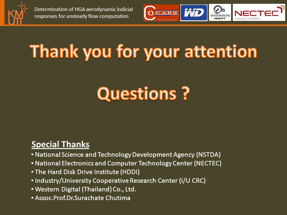 Determination of HGA aerodynamic indicial responses for unsteady flow computation Special Thanks National Science and Technology Development Agency (NSTDA) National Electronics and Computer Technology Center (NECTEC) The Hard Disk Drive Institute (HDDI) Industry/University Cooperative Research Center (I/U CRC) Western Digital (Thailand) Co., Ltd.