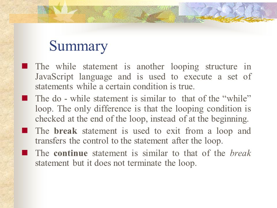 Summary The while statement is another looping structure in JavaScript language and is used to execute a set of statements while a certain condition i