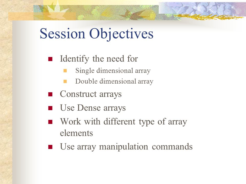 Session Objectives Identify the need for Single dimensional array Double dimensional array Construct arrays Use Dense arrays Work with different type