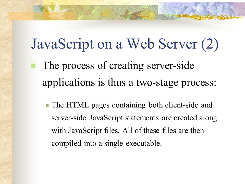 JavaScript on a Web Server (2) The process of creating server-side applications is thus a two-stage process: The HTML pages containing both client-sid