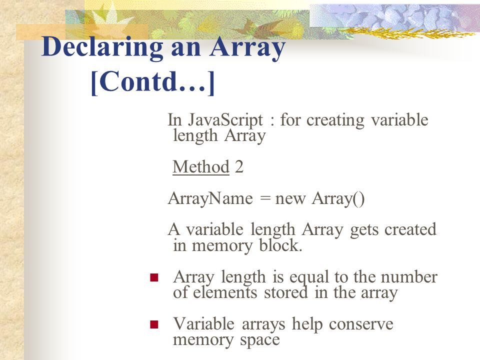 Declaring an Array [Contd…] In JavaScript : for creating variable length Array Method 2 ArrayName = new Array() A variable length Array gets created i