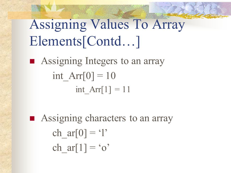 Assigning Values To Array Elements[Contd…] Assigning Integers to an array int_Arr[0] = 10 int_Arr[1] = 11 Assigning characters to an array ch_ar[0] =