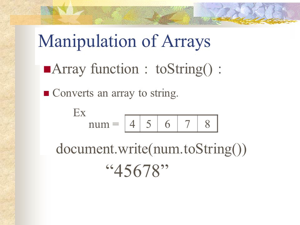"""Manipulation of Arrays Array function : toString() : Converts an array to string. Ex document.write(num.toString()) num =45678 """"45678"""""""