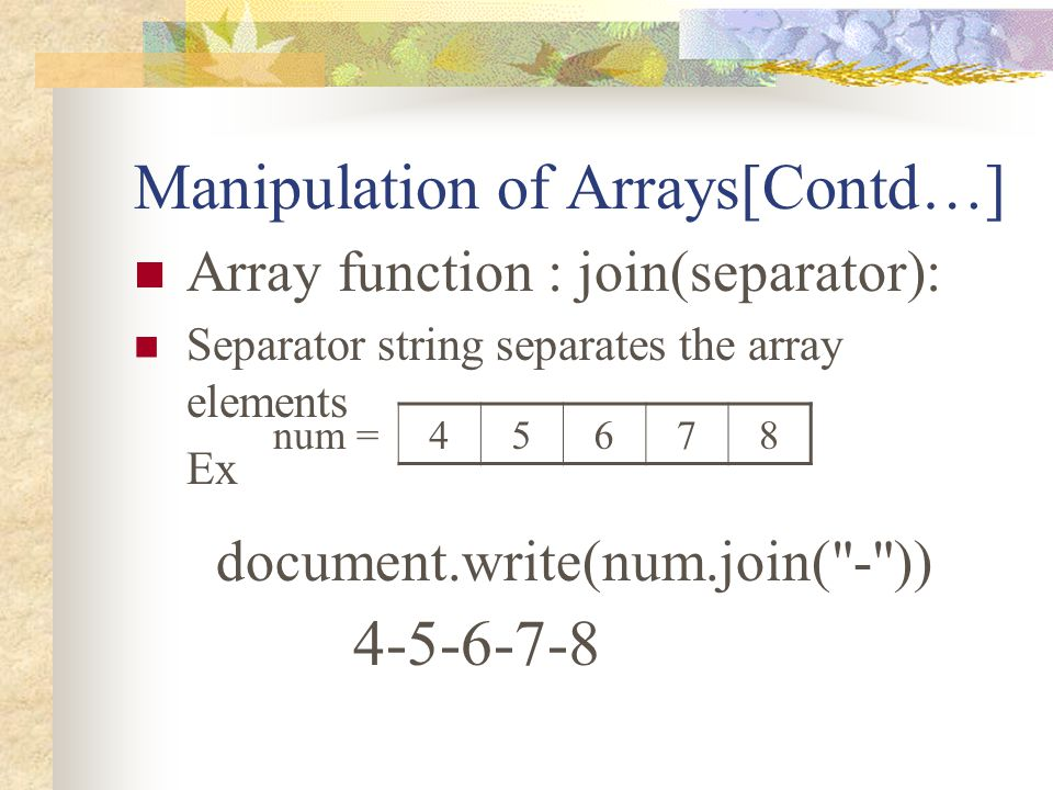 Manipulation of Arrays[Contd…] Array function : join(separator): Separator string separates the array elements Ex document.write(num.join(