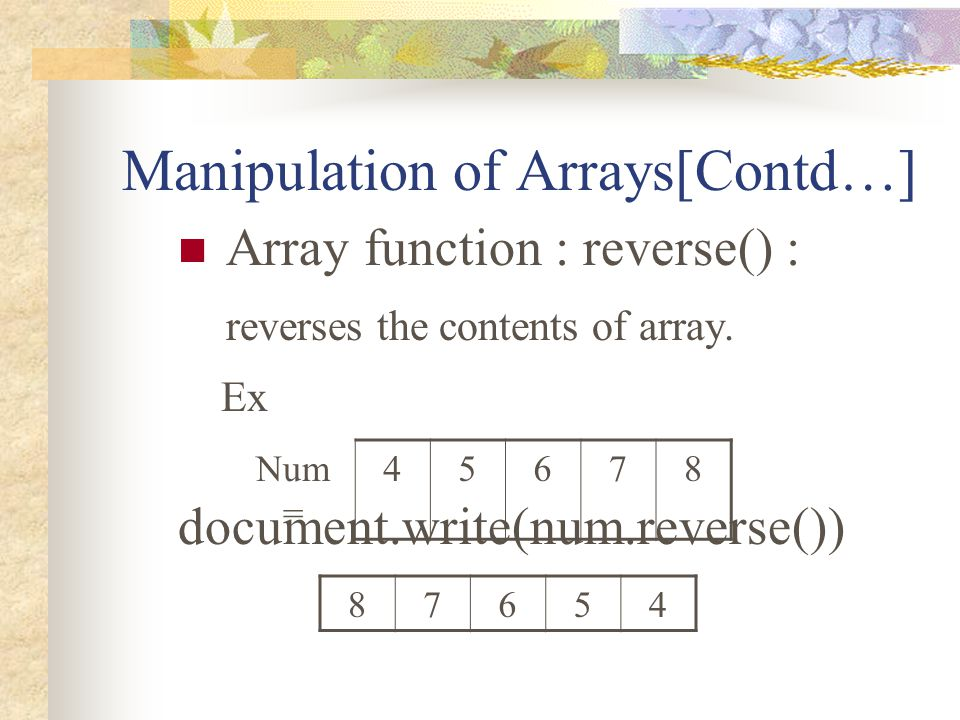Manipulation of Arrays[Contd…] Array function : reverse() : reverses the contents of array. Ex document.write(num.reverse()) Num = 45678 87654