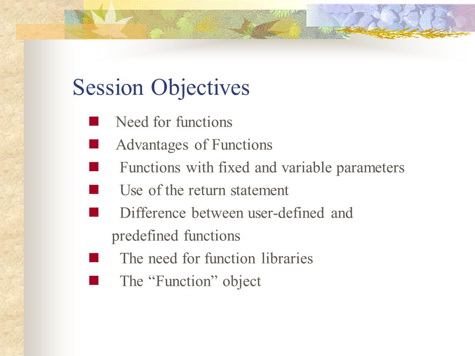 Session Objectives Need for functions Advantages of Functions Functions with fixed and variable parameters Use of the return statement Difference betw