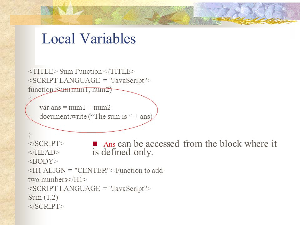 Local Variables Ans can be accessed from the block where it is defined only. Sum Function function Sum(num1, num2) { var ans = num1 + num2 document.wr