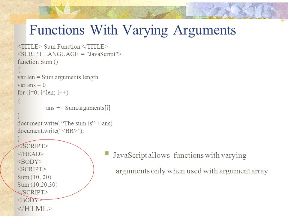 Functions With Varying Arguments Sum Function function Sum () { var len = Sum.arguments.length var ans = 0 for (i=0; i<len; i++) { ans += Sum.argument