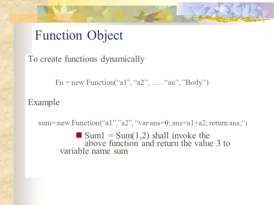 """Function Object To create functions dynamically Fn = new Function(""""a1"""", """"a2"""", ….. """"an"""", """"Body"""") Example sum= new Function(""""a1"""",""""a2"""", """"var ans=0; ans=a"""