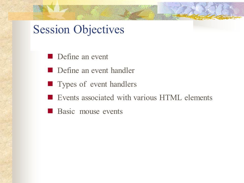 Session Objectives Define an event Define an event handler Types of event handlers Events associated with various HTML elements Basic mouse events