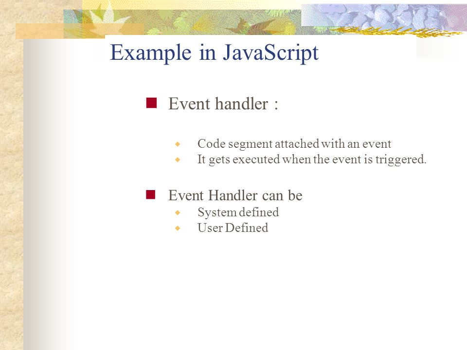 Example in JavaScript Event handler :  Code segment attached with an event  It gets executed when the event is triggered. Event Handler can be  Sys