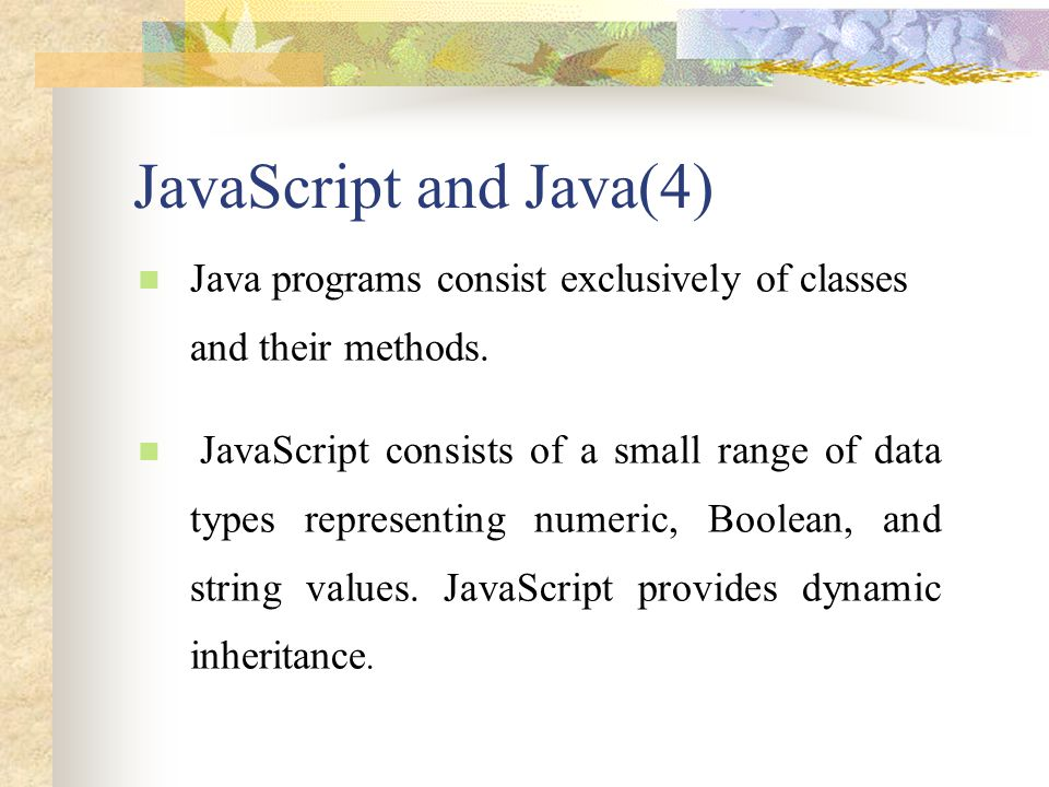JavaScript and Java(4) Java programs consist exclusively of classes and their methods. JavaScript consists of a small range of data types representing
