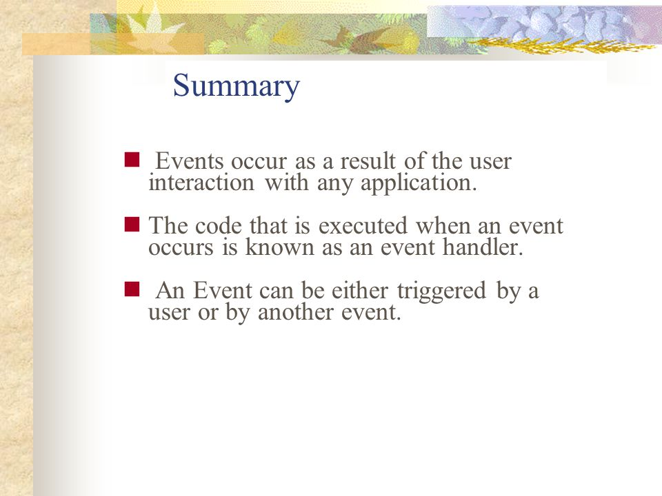 Summary Events occur as a result of the user interaction with any application. The code that is executed when an event occurs is known as an event han